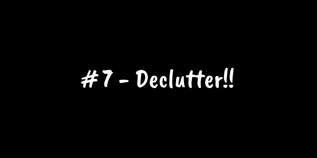 # 7 - Declutter!!